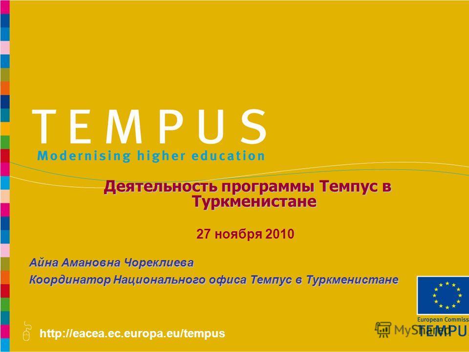 http://eacea.ec.europa.eu/tempus Айна Амановна Чореклиева Координатор Национального офиса Темпус в Туркменистане Деятельность программы Темпус в Туркменистане Деятельность программы Темпус в Туркменистане 27 ноября 2010