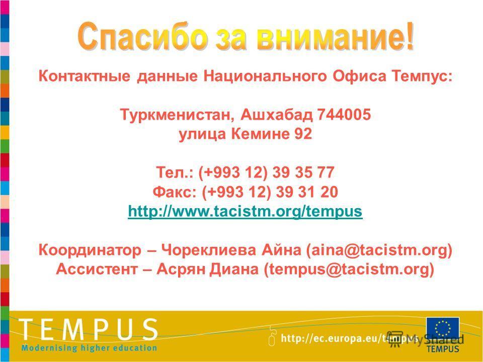 Контактные данные Национального Офиса Темпус: Туркменистан, Ашхабад 744005 улица Кемине 92 Тел.: (+993 12) 39 35 77 Факс: (+993 12) 39 31 20 http://www.tacistm.org/tempus Координатор – Чореклиева Айна (aina@tacistm.org) Ассистент – Асрян Диана (tempu