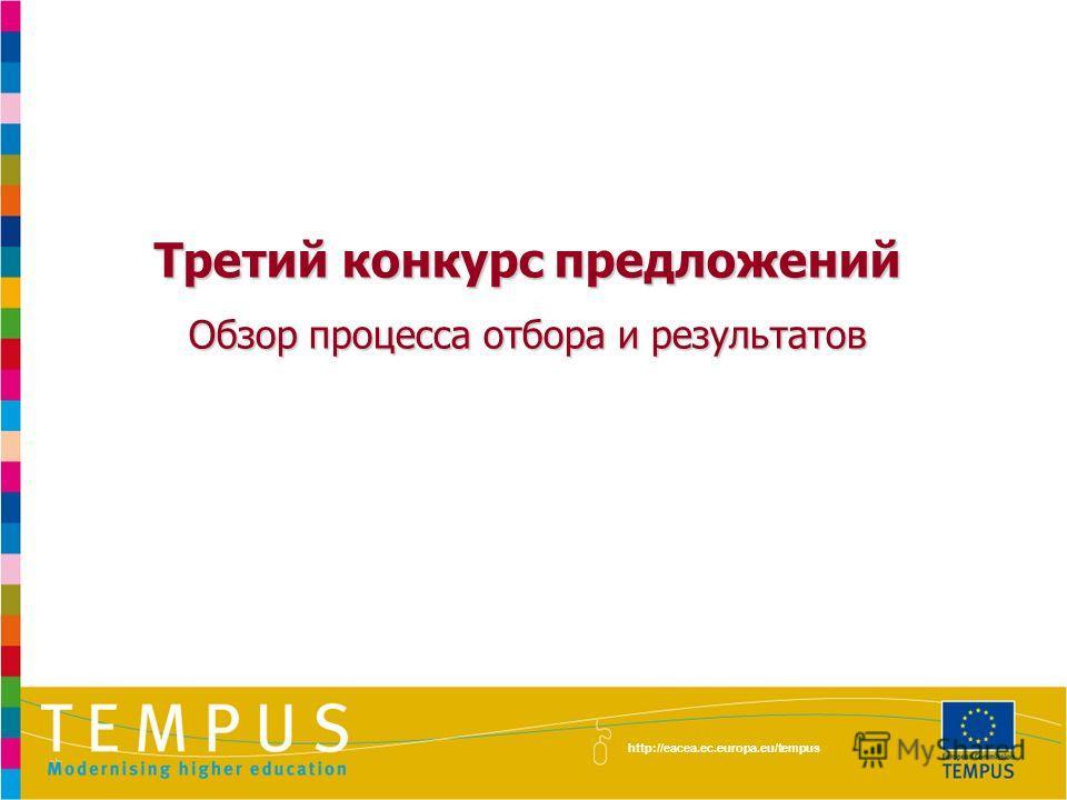 Третий конкурс предложений Обзор процесса отбора и результатов http://eacea.ec.europa.eu/tempus
