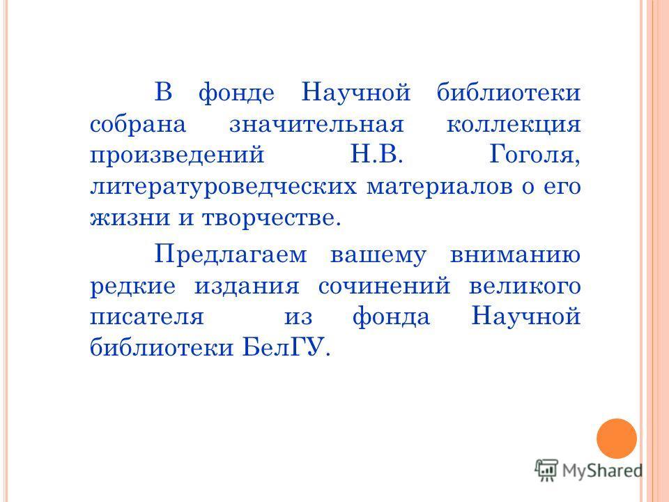 В фонде Научной библиотеки собрана значительная коллекция произведений Н.В. Гоголя, литературоведческих материалов о его жизни и творчестве. Предлагаем вашему вниманию редкие издания сочинений великого писателя из фонда Научной библиотеки БелГУ.