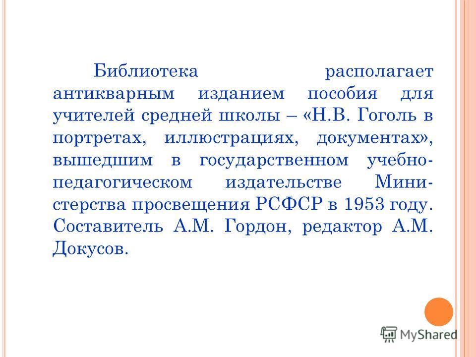 Библиотека располагает антикварным изданием пособия для учителей средней школы – «Н.В. Гоголь в портретах, иллюстрациях, документах», вышедшим в государственном учебно- педагогическом издательстве Мини- стерства просвещения РСФСР в 1953 году. Состави