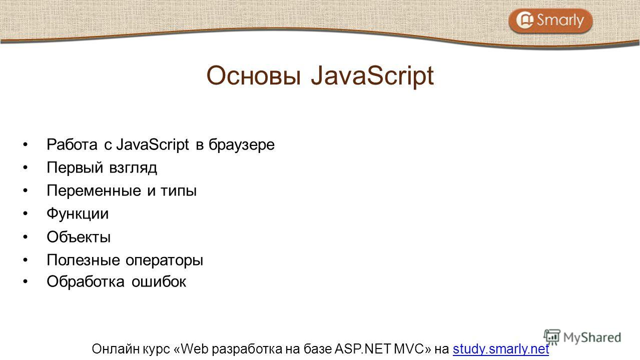 Онлайн курс «Web разработка на базе ASP.NET MVC» на study.smarly.netstudy.smarly.net Работа с JavaScript в браузере Первый взгляд Переменные и типы Функции Объекты Полезные операторы Обработка ошибок Основы JavaScript