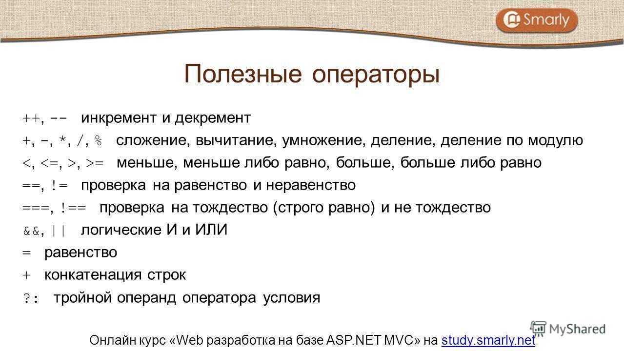 Онлайн курс «Web разработка на базе ASP.NET MVC» на study.smarly.netstudy.smarly.net ++, -- инкремент и декремент +, -, *, /, % сложение, вычитание, умножение, деление, деление по модулю, >= меньше, меньше либо равно, больше, больше либо равно ==, !=