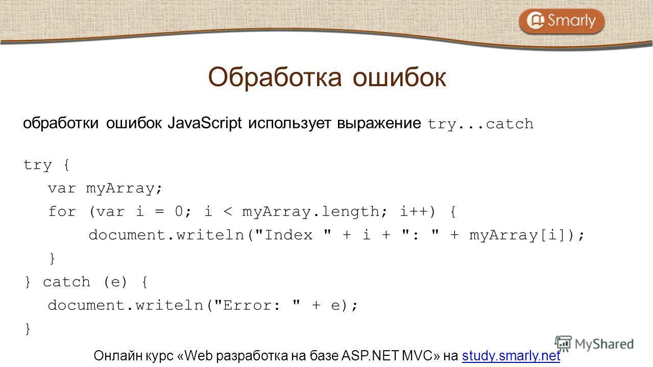 Онлайн курс «Web разработка на базе ASP.NET MVC» на study.smarly.netstudy.smarly.net обработки ошибок JavaScript использует выражение try...catch try { var myArray; for (var i = 0; i < myArray.length; i++) { document.writeln(