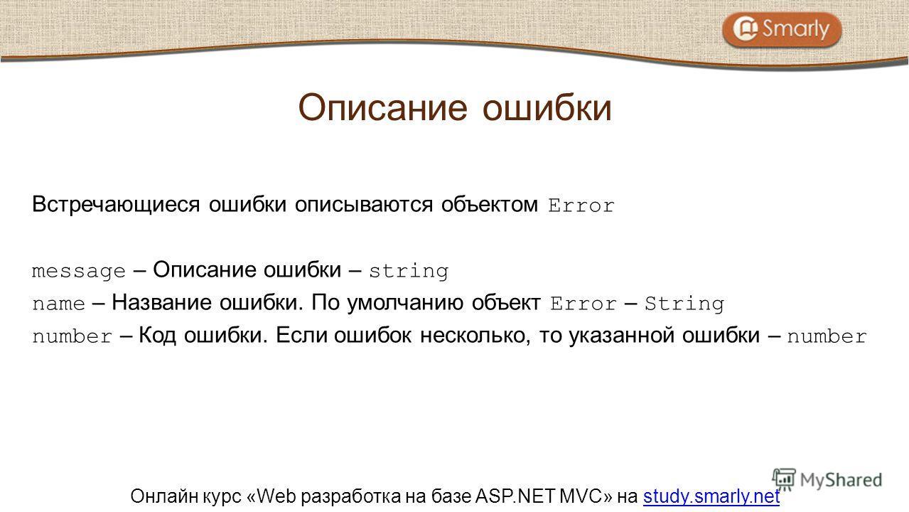 Онлайн курс «Web разработка на базе ASP.NET MVC» на study.smarly.netstudy.smarly.net Встречающиеся ошибки описываются объектом Error message – Описание ошибки – string name – Название ошибки. По умолчанию объект Error – String number – Код ошибки. Ес