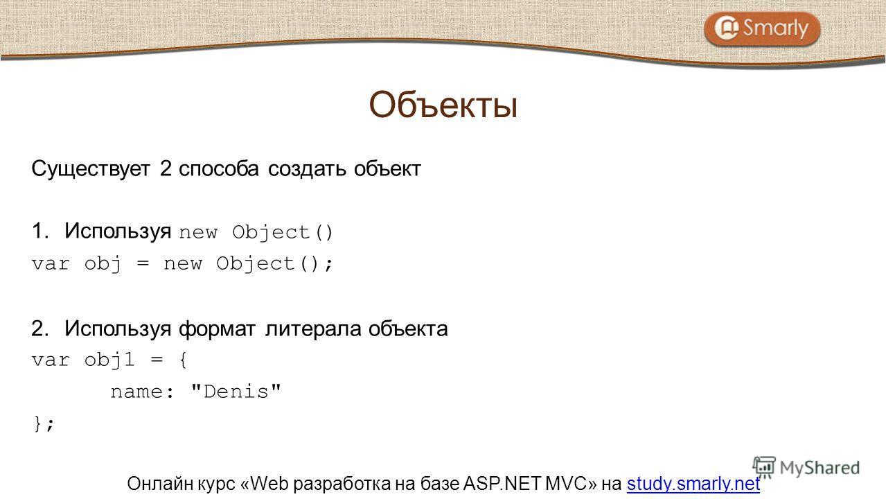 Онлайн курс «Web разработка на базе ASP.NET MVC» на study.smarly.netstudy.smarly.net Существует 2 способа создать объект 1.Используя new Object() var obj = new Object(); 2.Используя формат литерала объекта var obj1 = { name: Denis }; Объекты