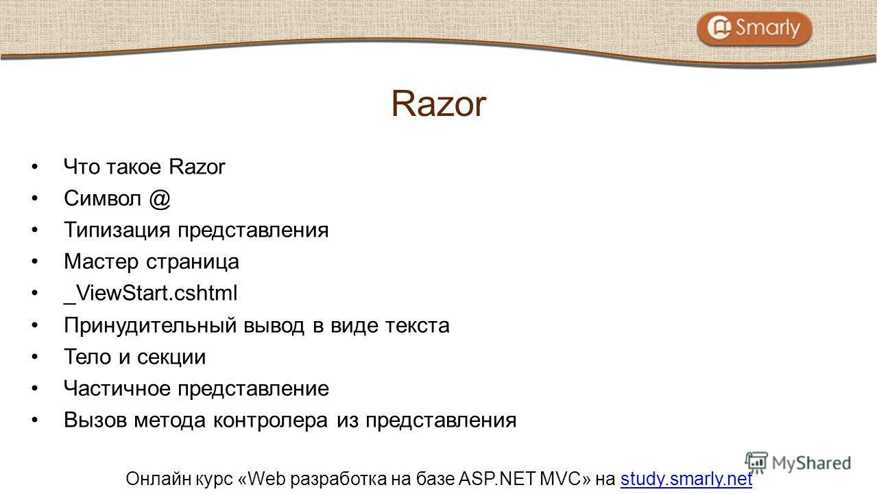 Онлайн курс «Web разработка на базе ASP.NET MVC» на study.smarly.netstudy.smarly.net Что такое Razor Символ @ Типизация представления Мастер страница _ViewStart.cshtml Принудительный вывод в виде текста Тело и секции Частичное представление Вызов мет
