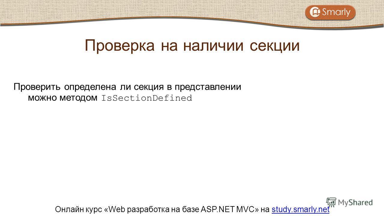 Онлайн курс «Web разработка на базе ASP.NET MVC» на study.smarly.netstudy.smarly.net Проверить определена ли секция в представлении можно методом IsSectionDefined Проверка на наличии секции