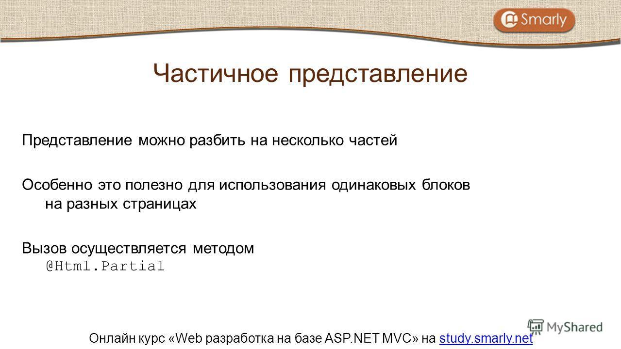 Онлайн курс «Web разработка на базе ASP.NET MVC» на study.smarly.netstudy.smarly.net Представление можно разбить на несколько частей Особенно это полезно для использования одинаковых блоков на разных страницах Вызов осуществляется методом @Html.Parti