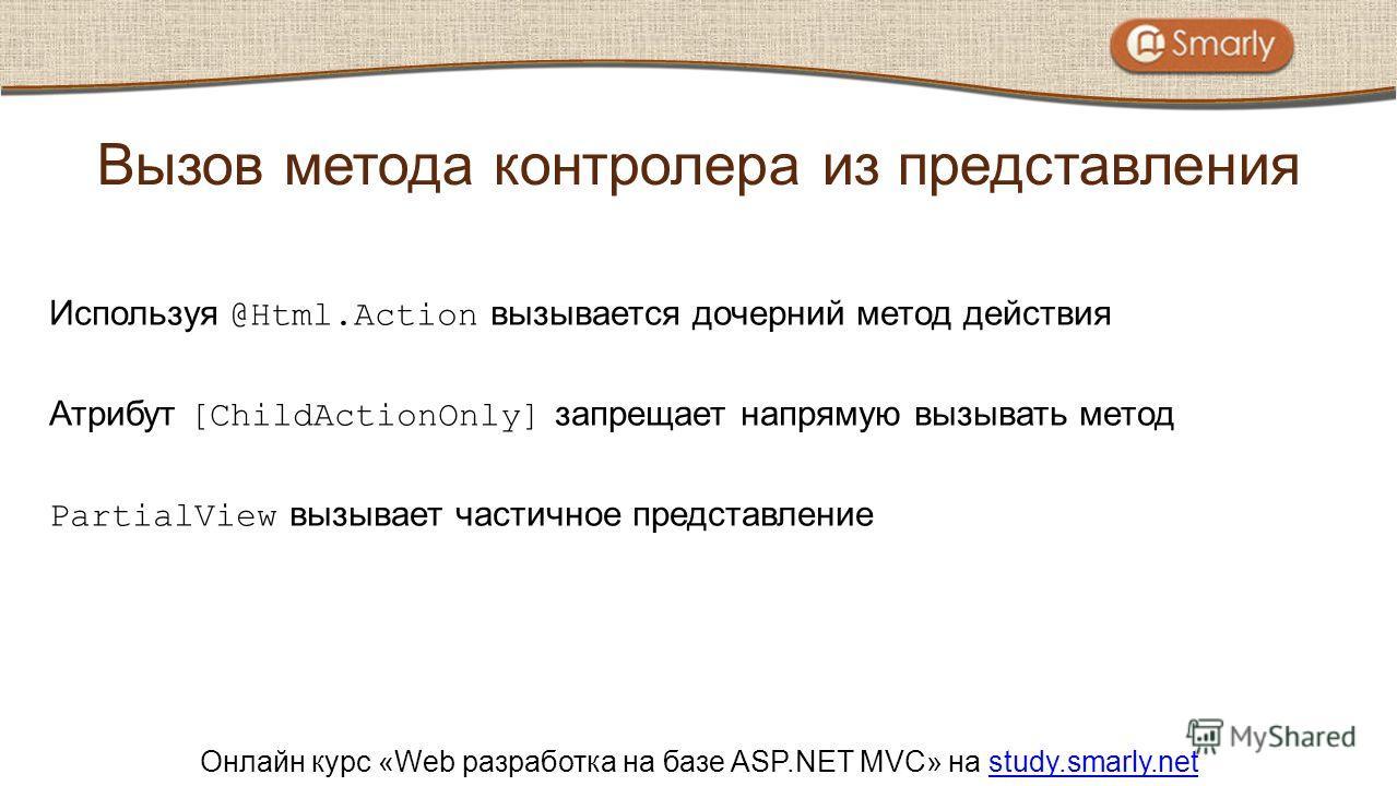 Онлайн курс «Web разработка на базе ASP.NET MVC» на study.smarly.netstudy.smarly.net Используя @Html.Action вызывается дочерний метод действия Атрибут [ChildActionOnly] запрещает напрямую вызывать метод PartialView вызывает частичное представление Вы
