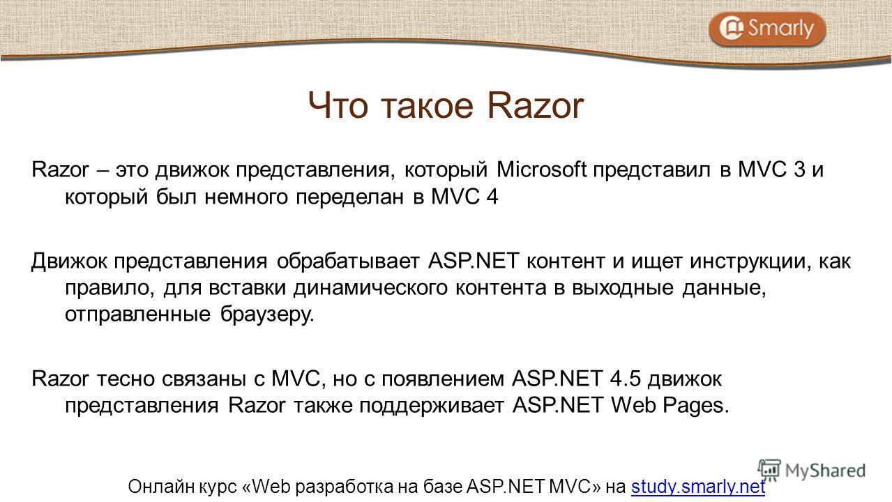 Онлайн курс «Web разработка на базе ASP.NET MVC» на study.smarly.netstudy.smarly.net Razor – это движок представления, который Microsoft представил в MVC 3 и который был немного переделан в MVC 4 Движок представления обрабатывает ASP.NET контент и ищ