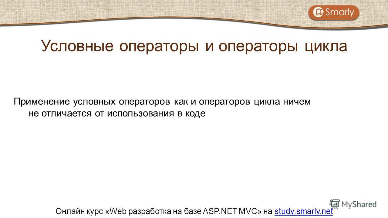 Онлайн курс «Web разработка на базе ASP.NET MVC» на study.smarly.netstudy.smarly.net Применение условных операторов как и операторов цикла ничем не отличается от использования в коде Условные операторы и операторы цикла