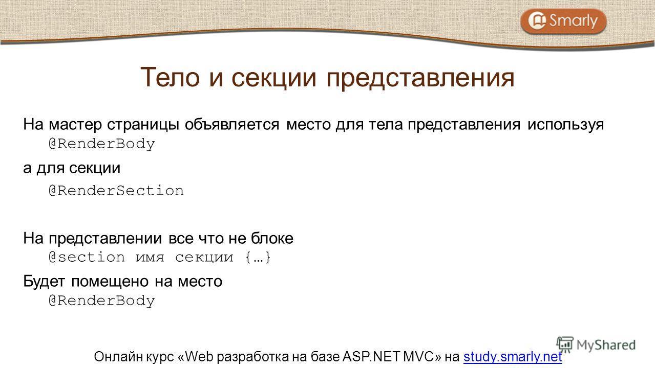 Онлайн курс «Web разработка на базе ASP.NET MVC» на study.smarly.netstudy.smarly.net На мастер страницы объявляется место для тела представления используя @RenderBody а для секции @RenderSection На представлении все что не блоке @section имя секции {