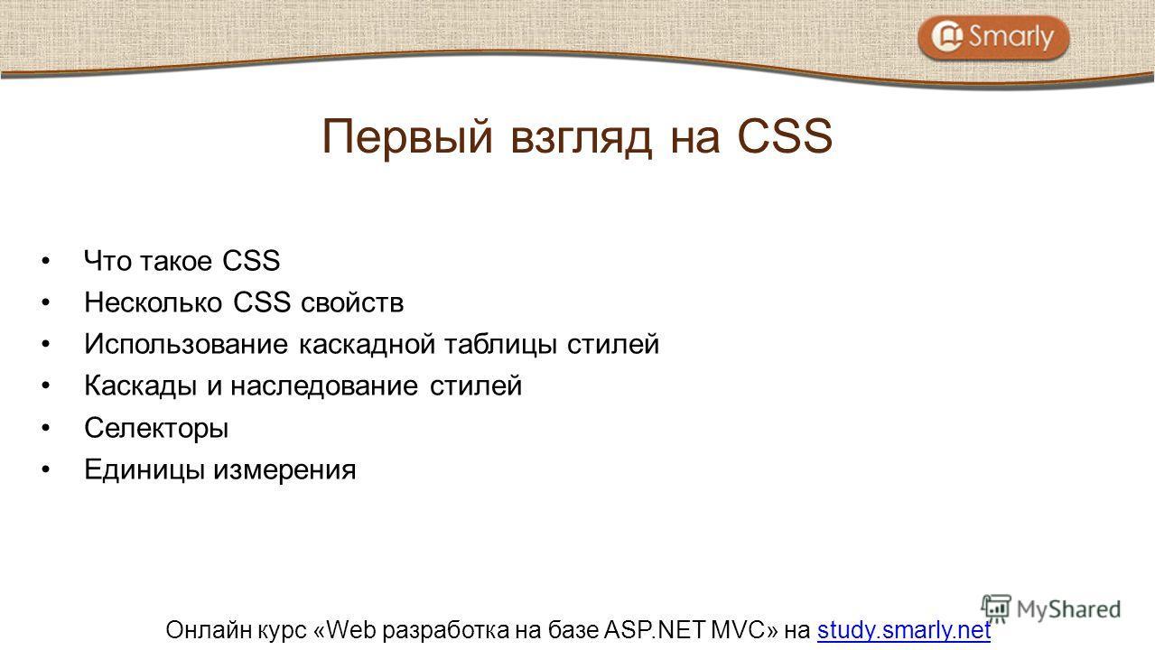 Онлайн курс «Web разработка на базе ASP.NET MVC» на study.smarly.netstudy.smarly.net Что такое CSS Несколько CSS свойств Использование каскадной таблицы стилей Каскады и наследование стилей Селекторы Единицы измерения Первый взгляд на CSS