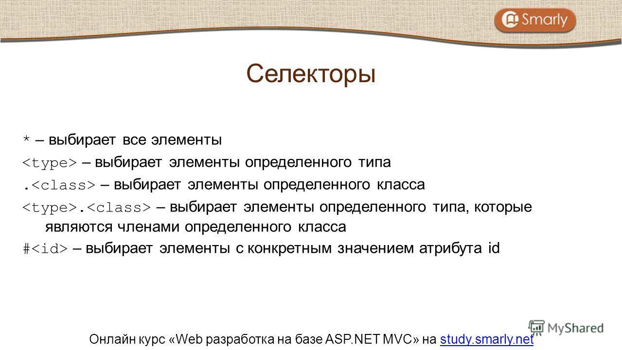 Онлайн курс «Web разработка на базе ASP.NET MVC» на study.smarly.netstudy.smarly.net * – выбирает все элементы – выбирает элементы определенного типа. – выбирает элементы определенного класса. – выбирает элементы определенного типа, которые являются
