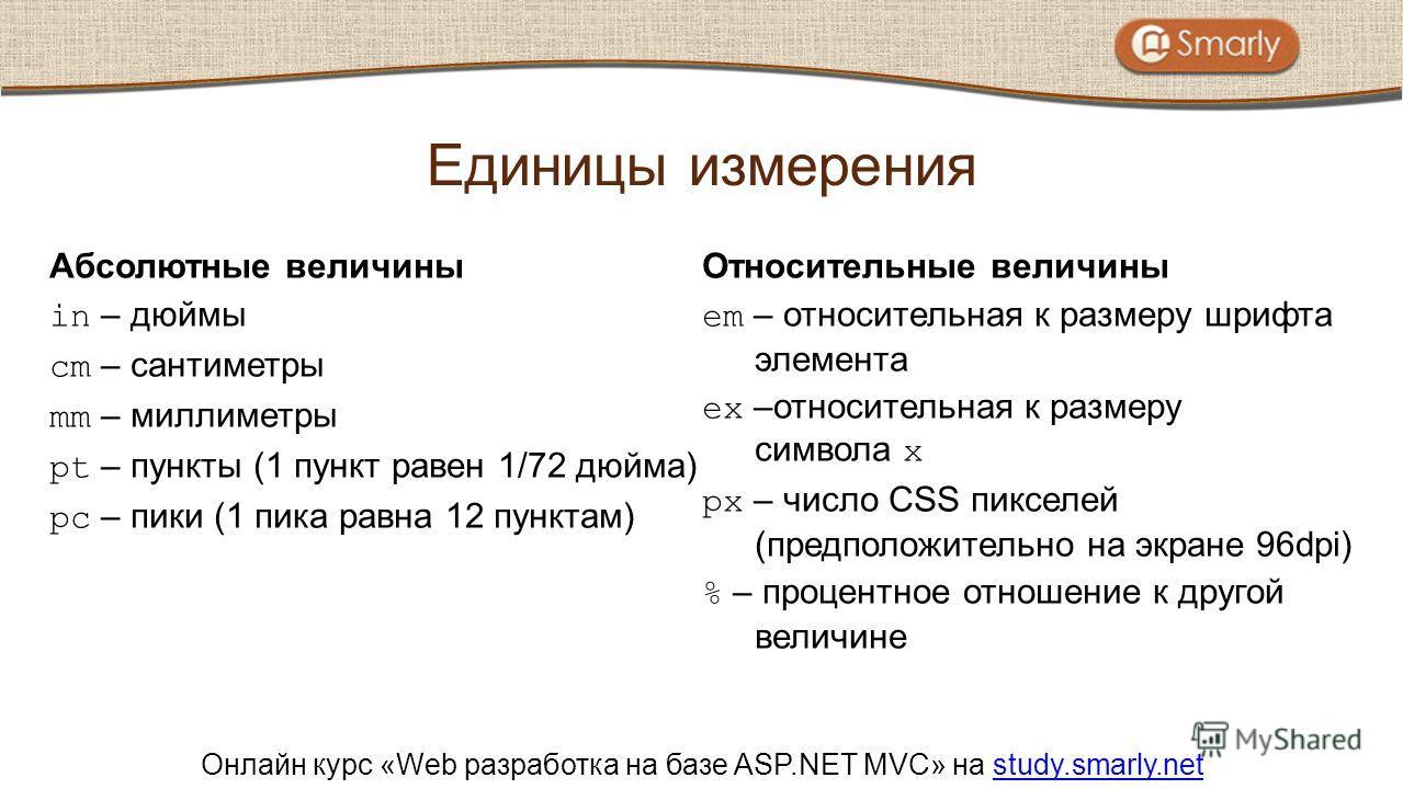 Онлайн курс «Web разработка на базе ASP.NET MVC» на study.smarly.netstudy.smarly.net Абсолютные величины in – дюймы cm – сантиметры mm – миллиметры pt – пункты (1 пункт равен 1/72 дюйма) pc – пики (1 пика равна 12 пунктам) Относительные величины em –