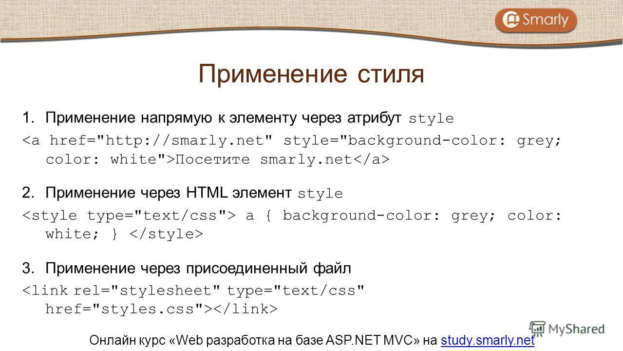 Онлайн курс «Web разработка на базе ASP.NET MVC» на study.smarly.netstudy.smarly.net 1.Применение напрямую к элементу через атрибут style Посетите smarly.net 2.Применение через HTML элемент style a { background-color: grey; color: white; } 3.Применен