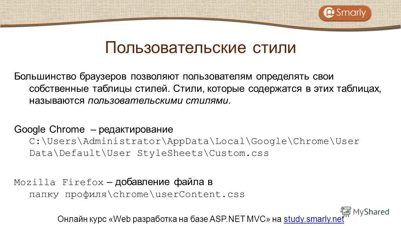 Онлайн курс «Web разработка на базе ASP.NET MVC» на study.smarly.netstudy.smarly.net Большинство браузеров позволяют пользователям определять свои собственные таблицы стилей. Стили, которые содержатся в этих таблицах, называются пользовательскими сти