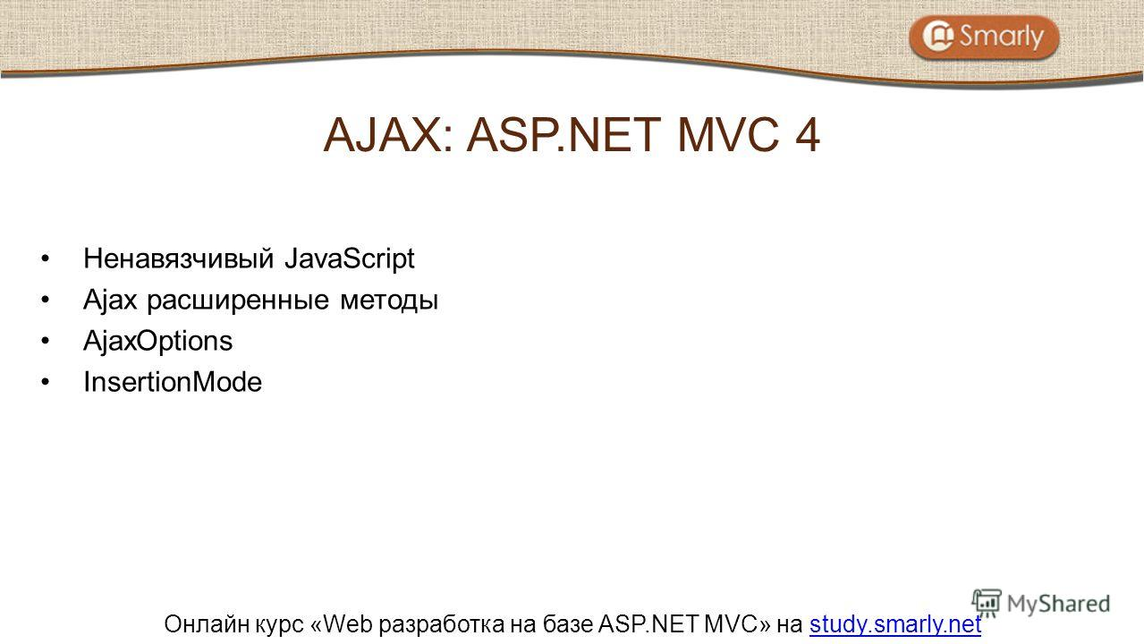Онлайн курс «Web разработка на базе ASP.NET MVC» на study.smarly.netstudy.smarly.net Ненавязчивый JavaScript Ajax расширенные методы AjaxOptions InsertionMode AJAX: ASP.NET MVC 4