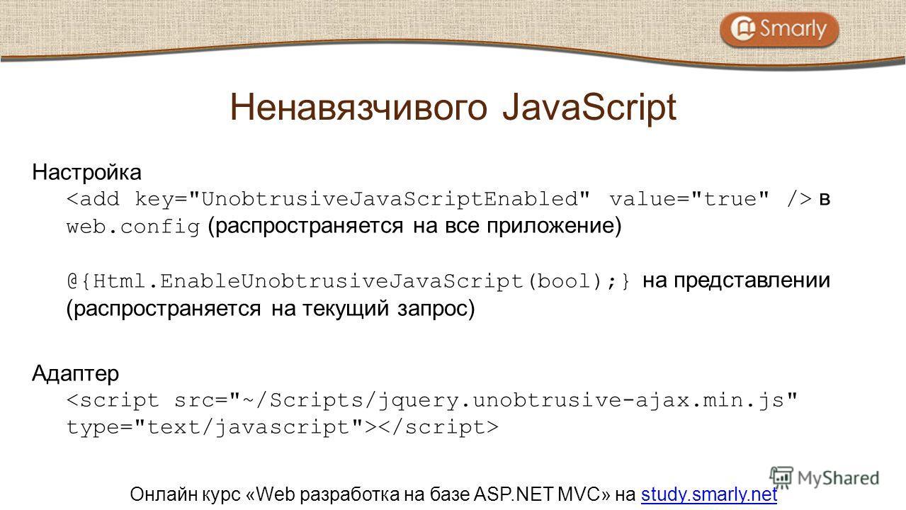 Онлайн курс «Web разработка на базе ASP.NET MVC» на study.smarly.netstudy.smarly.net Настройка в web.config (распространяется на все приложение) @{Html.EnableUnobtrusiveJavaScript(bool);} на представлении (распространяется на текущий запрос) Адаптер