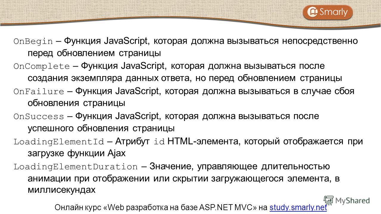 Онлайн курс «Web разработка на базе ASP.NET MVC» на study.smarly.netstudy.smarly.net OnBegin – Функция JavaScript, которая должна вызываться непосредственно перед обновлением страницы OnComplete – Функция JavaScript, которая должна вызываться после с