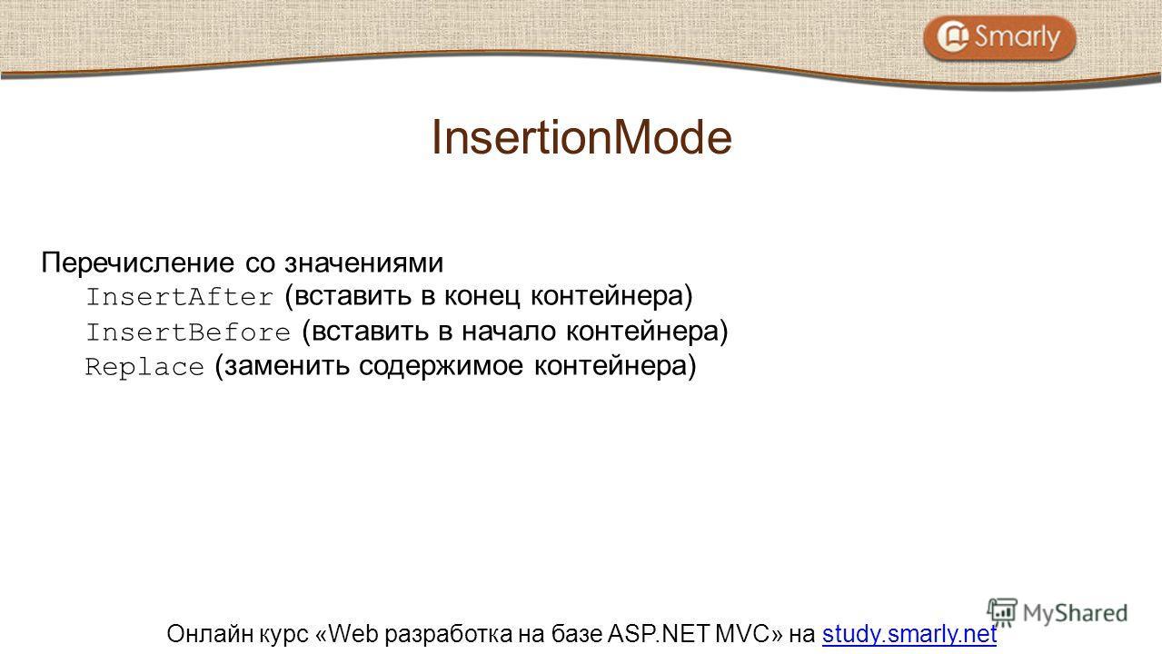 Онлайн курс «Web разработка на базе ASP.NET MVC» на study.smarly.netstudy.smarly.net Перечисление со значениями InsertAfter (вставить в конец контейнера) InsertBefore (вставить в начало контейнера) Replace (заменить содержимое контейнера) InsertionMo