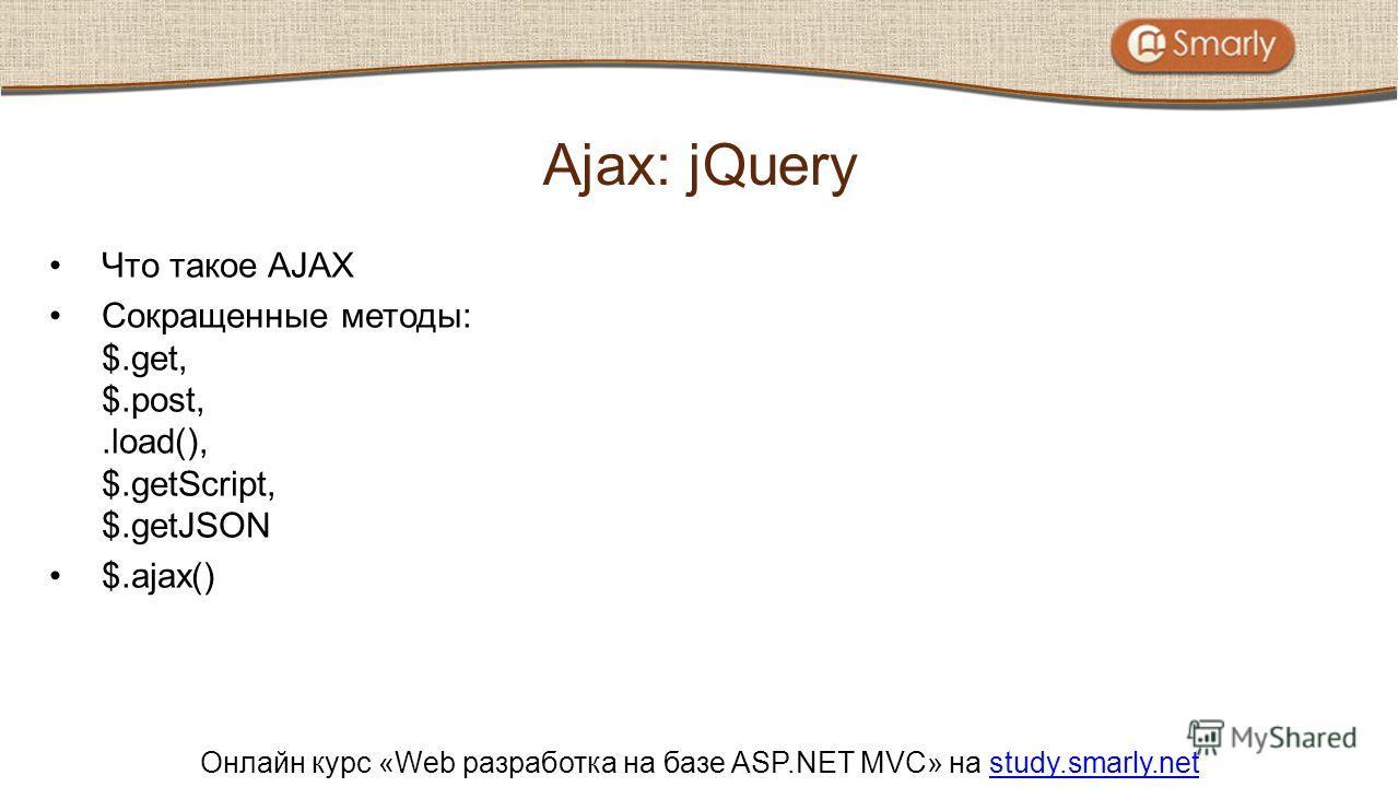 Онлайн курс «Web разработка на базе ASP.NET MVC» на study.smarly.netstudy.smarly.net Что такое AJAX Сокращенные методы: $.get, $.post,.load(), $.getScript, $.getJSON $.ajax() Ajax: jQuery