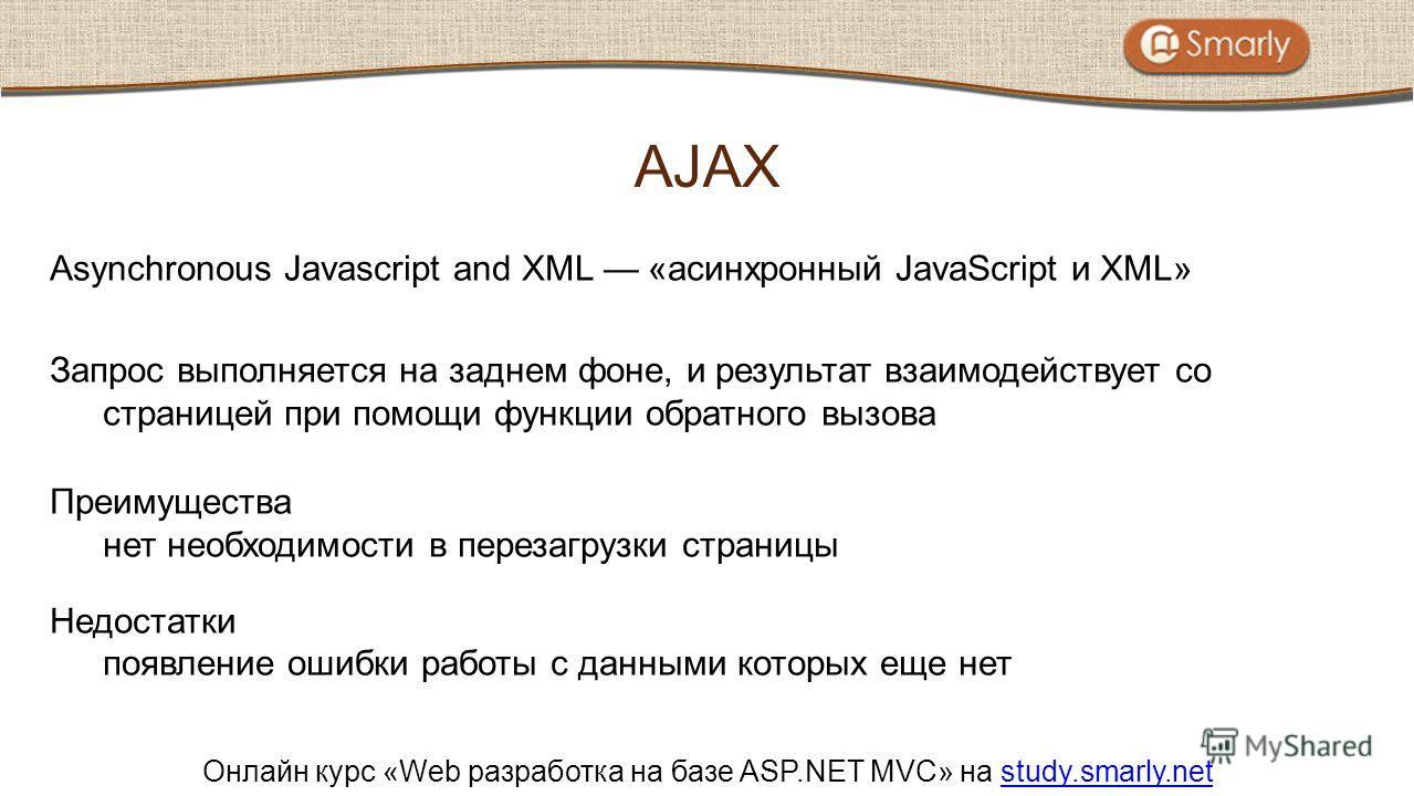 Онлайн курс «Web разработка на базе ASP.NET MVC» на study.smarly.netstudy.smarly.net Asynchronous Javascript and XML «асинхронный JavaScript и XML» Запрос выполняется на заднем фоне, и результат взаимодействует со страницей при помощи функции обратно