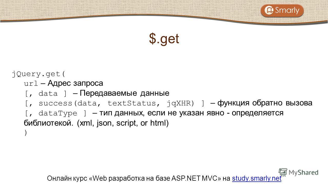 Онлайн курс «Web разработка на базе ASP.NET MVC» на study.smarly.netstudy.smarly.net jQuery.get( url – Адрес запроса [, data ] – Передаваемые данные [, success(data, textStatus, jqXHR) ] – функция обратно вызова [, dataType ] – тип данных, если не ук