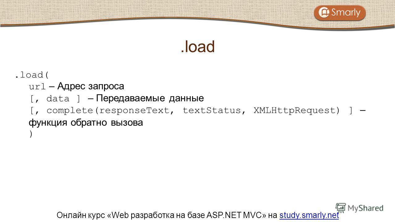 Онлайн курс «Web разработка на базе ASP.NET MVC» на study.smarly.netstudy.smarly.net.load( url – Адрес запроса [, data ] – Передаваемые данные [, complete(responseText, textStatus, XMLHttpRequest) ] – функция обратно вызова ).load