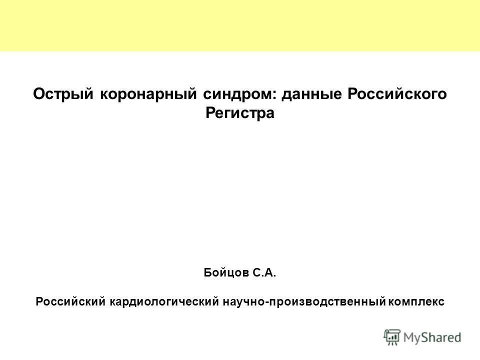 Острый коронарный синдром: данные Российского Регистра Бойцов С.А. Российский кардиологический научно-производственный комплекс
