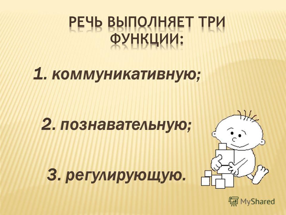 1. коммуникативную; 2. познавательную; 3. регулирующую.
