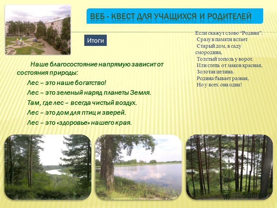 Наше благосостояние напрямую зависит от состояния природы: Лес – это наше богатство! Лес – это зеленый наряд планеты Земля. Там, где лес – всегда чистый воздух. Лес – это дом для птиц и зверей. Лес – это «здоровье» нашего края. Итоги Если скажут слов
