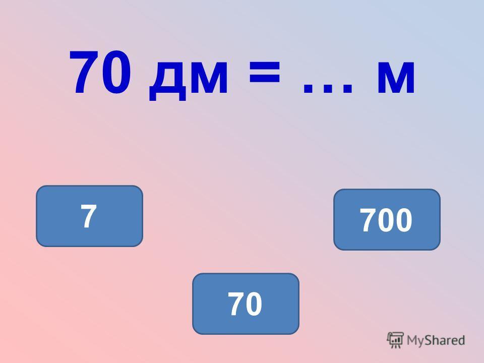 70 дм = … м 7 700 70