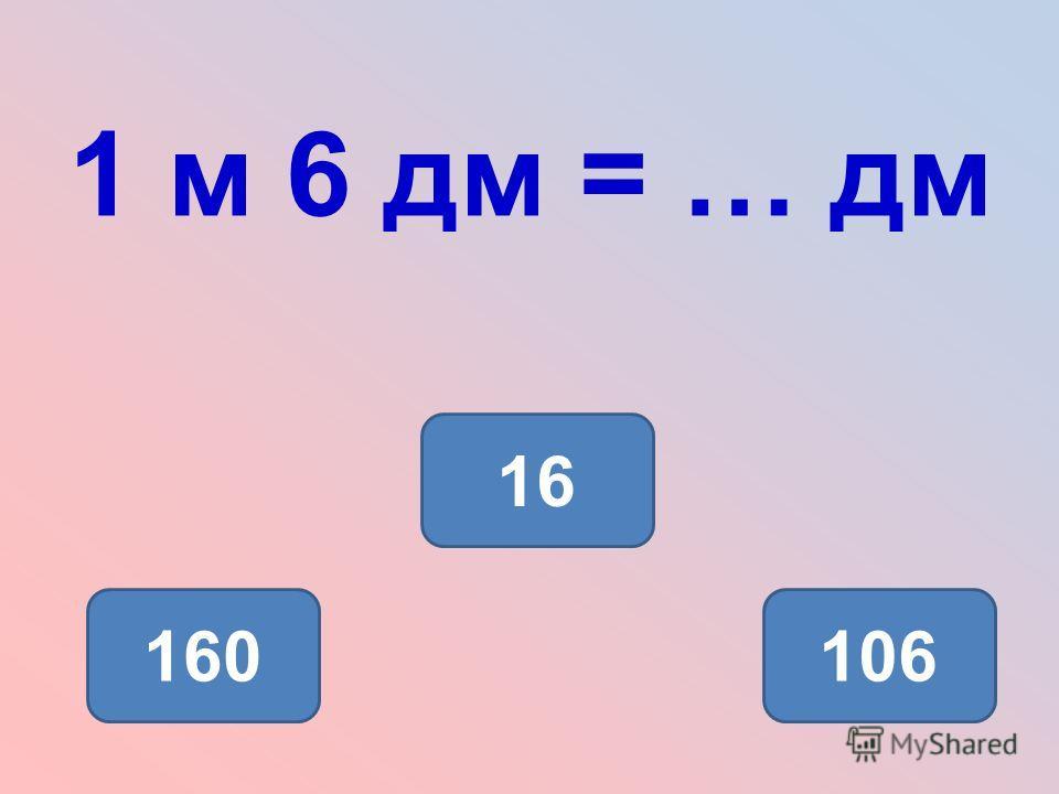 1 м 6 дм = … дм 16 160106