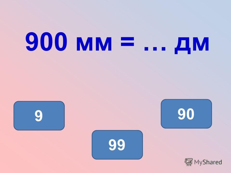900 мм = … дм 9 90 99