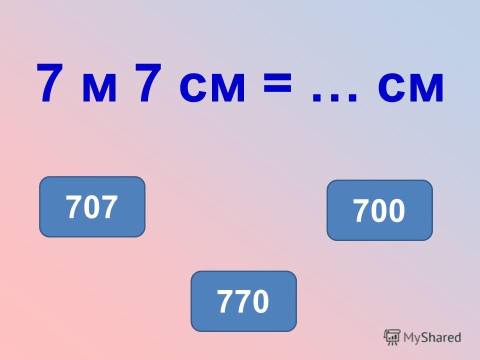 7 м 7 см = … см 707 700 770