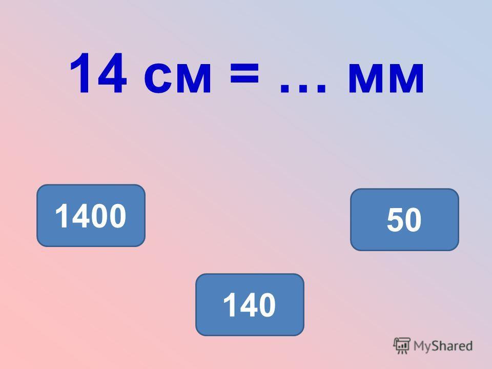 14 см = … мм 140 1400 50