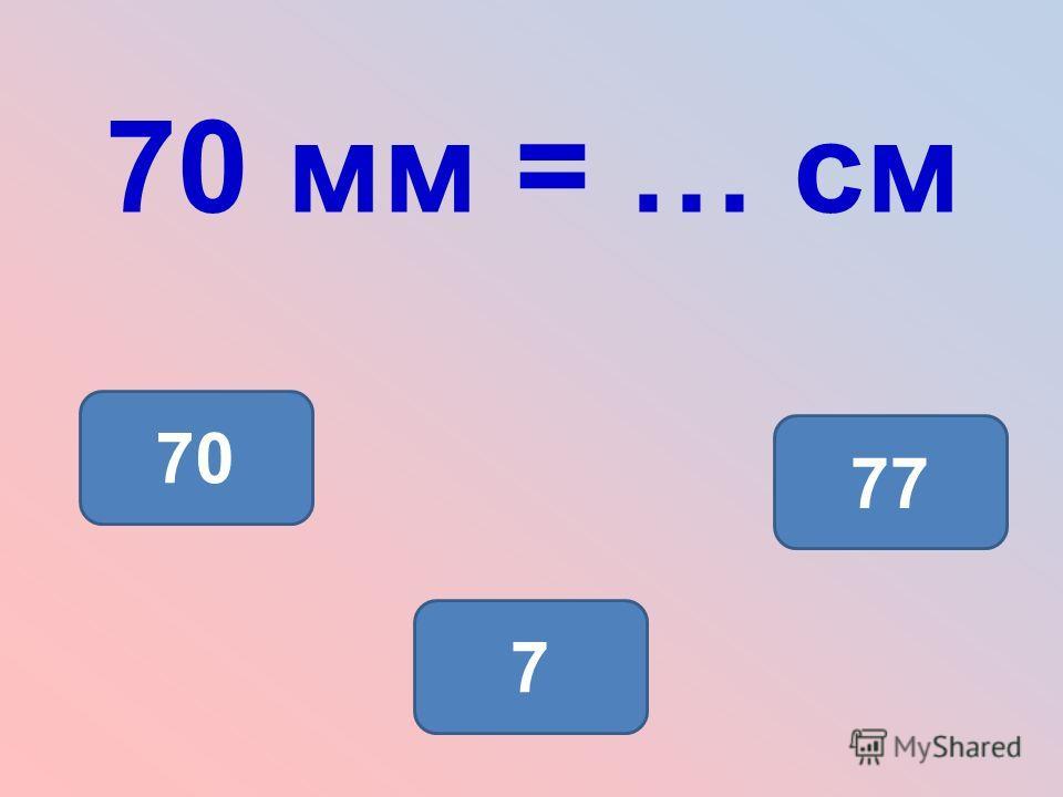 70 мм = … см 7 70 77