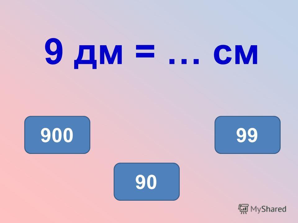 9 дм = … см 90 90099