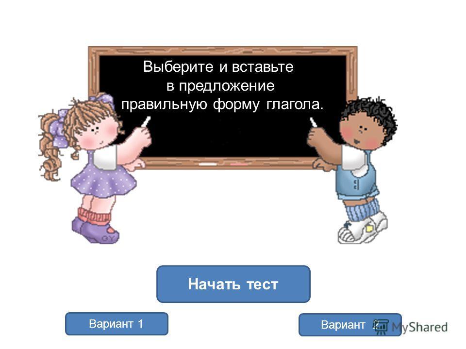 Вариант 1 Вариант 2 Начать тест Выберите и вставьте в предложение правильную форму глагола.