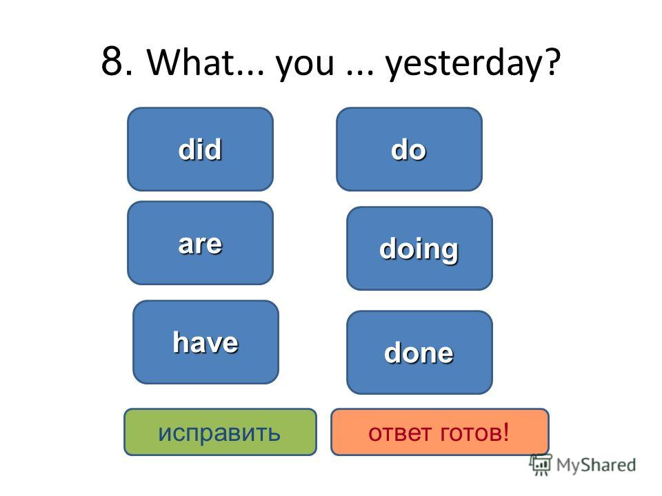 8. What... you... yesterday? did do doing are have исправитьответ готов! done