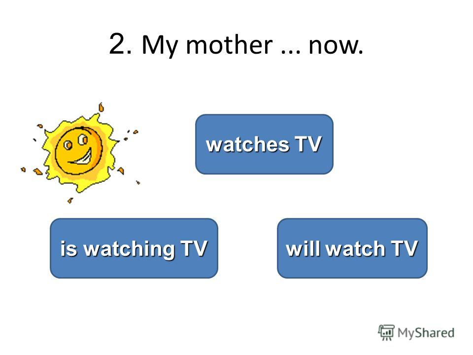 2. My mother... now. is watching TV is watching TV watches TV watches TV will watch TV will watch TV