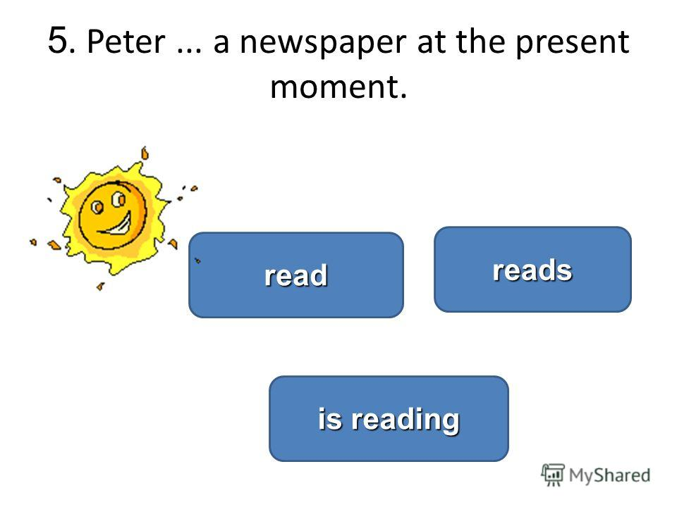 5. Peter... a newspaper at the present moment. is reading is reading reads read