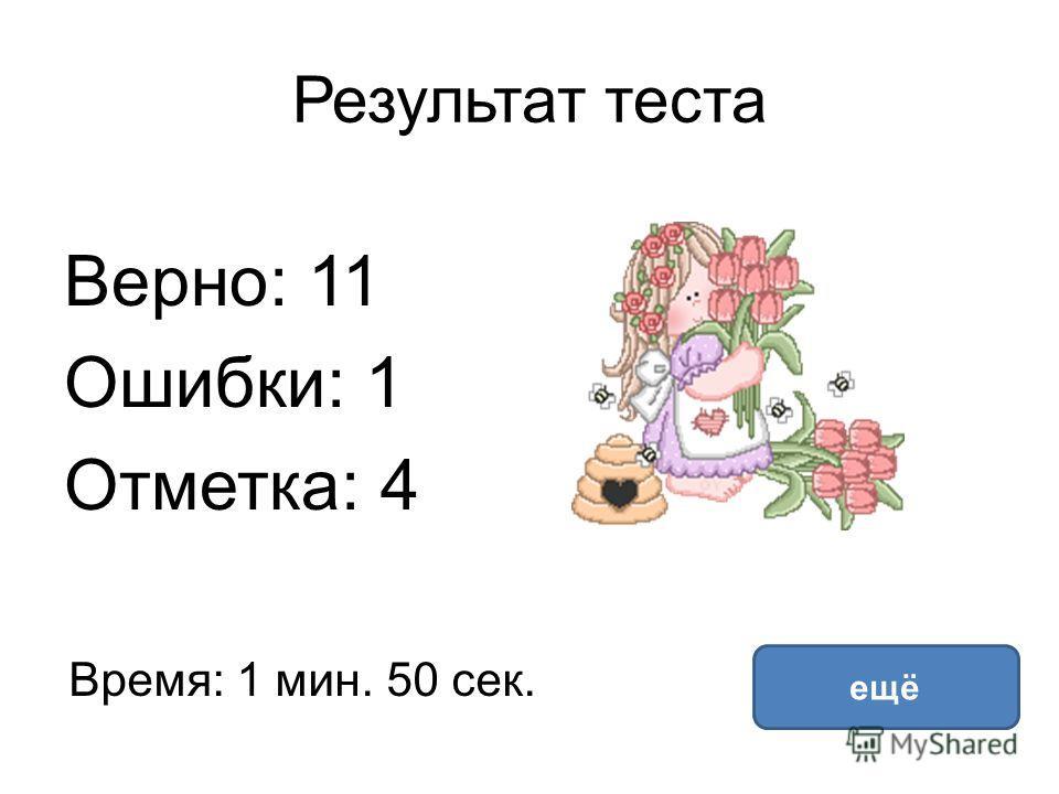 Результат теста Верно: 11 Ошибки: 1 Отметка: 4 Время: 1 мин. 50 сек. ещё