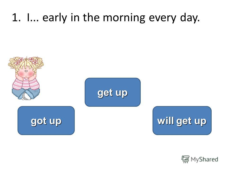 1.I... early in the morning every day. get up get up got up got up will get up will get up