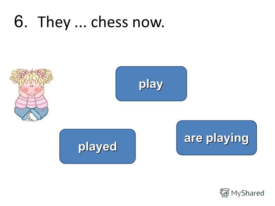 6. They... chess now. are playing are playing played play