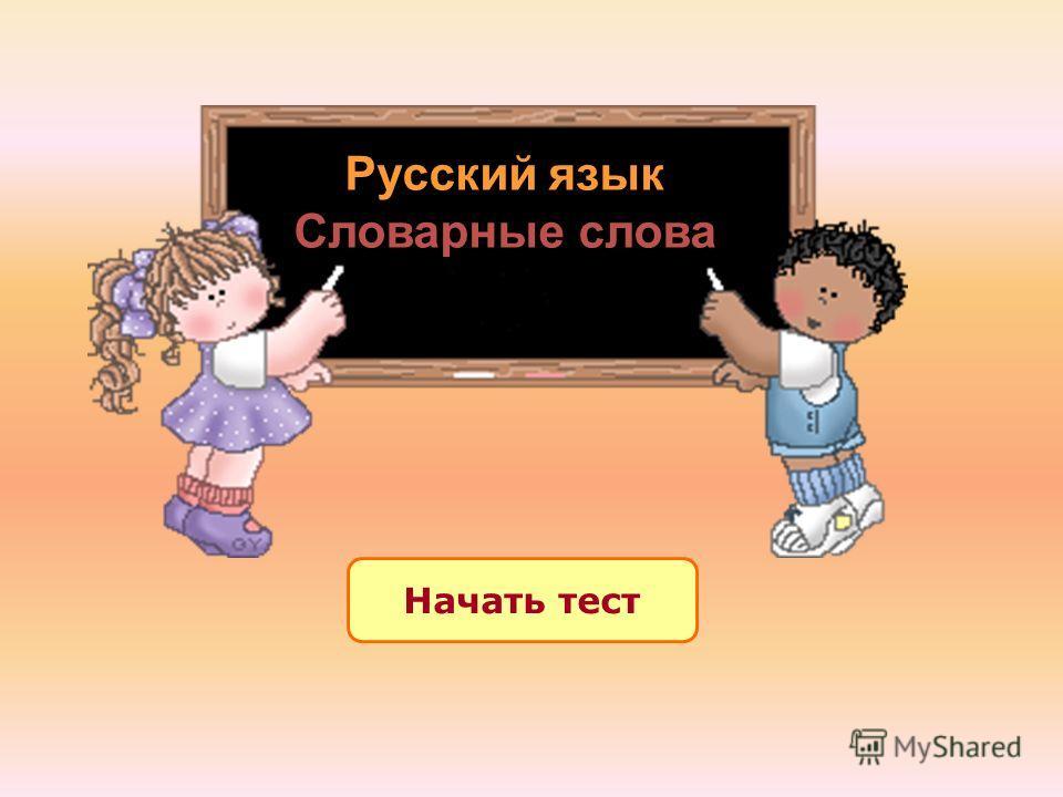 Начать тест Русский язык Словарные слова