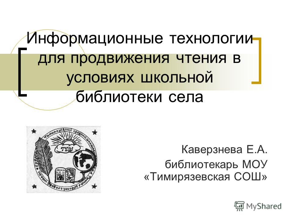Информационные технологии для продвижения чтения в условиях школьной библиотеки села Каверзнева Е.А. библиотекарь МОУ «Тимирязевская СОШ»