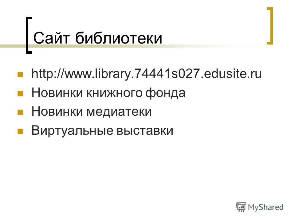 Сайт библиотеки http://www.library.74441s027.edusite.ru Новинки книжного фонда Новинки медиатеки Виртуальные выставки
